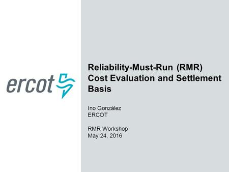 Reliability-Must-Run (RMR) Cost Evaluation and Settlement Basis Ino González ERCOT RMR Workshop May 24, 2016.