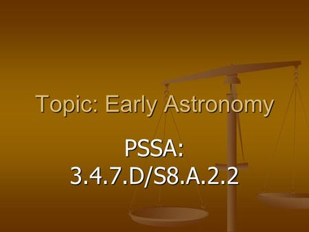 Topic: Early Astronomy PSSA: 3.4.7.D/S8.A.2.2. Objective: TLW explain how the discoveries of early astronomers has changed mankind's understanding of.