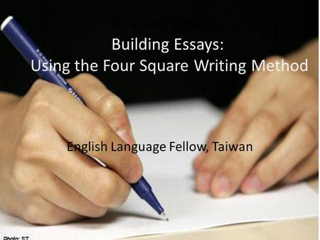 Building Essays: Building Essays: Using the Four Square Writing Method English Language Fellow, Taiwan.