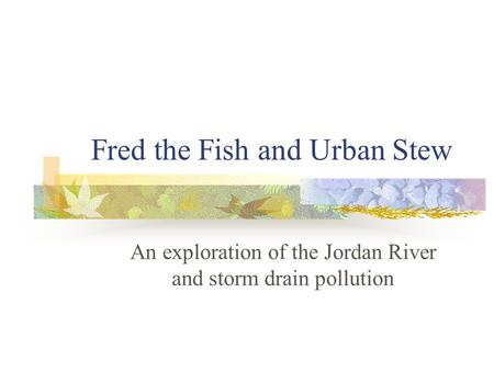 Fred the Fish and Urban Stew An exploration of the Jordan River and storm drain pollution.