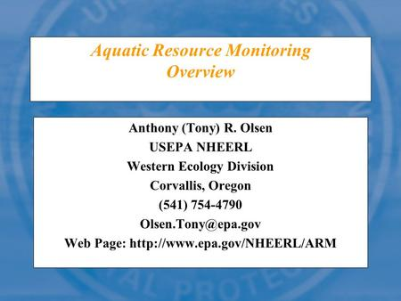 Aquatic Resource Monitoring Overview Anthony (Tony) R. Olsen USEPA NHEERL Western Ecology Division Corvallis, Oregon (541) 754-4790