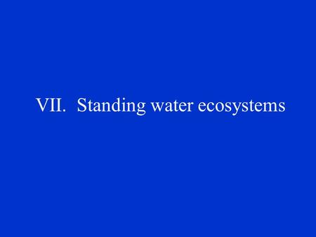 VII. Standing water ecosystems A. Types 1. Most diverse of aquatic environments 2. No net flow of water through the system 3. Includes lakes, ponds,
