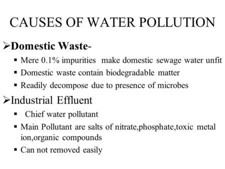 CAUSES OF WATER POLLUTION  Domestic Waste-  Mere 0.1% impurities make domestic sewage water unfit  Domestic waste contain biodegradable matter  Readily.