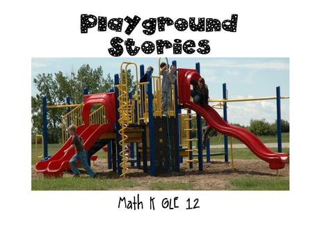 Playground Stories Math K GLE 12 Teacher Page Print and cut out the pictures on the last slide for each child.last slide Read the story problems on each.