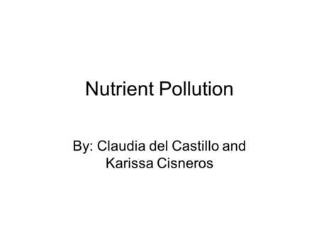 Nutrient Pollution By: Claudia del Castillo and Karissa Cisneros.