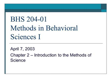 BHS 204-01 Methods in Behavioral Sciences I April 7, 2003 Chapter 2 – Introduction to the Methods of Science.