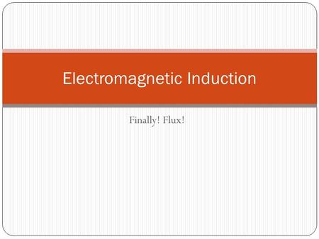Finally! Flux! Electromagnetic Induction. Objectives.