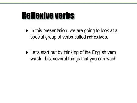 Reflexive verbs  In this presentation, we are going to look at a special group of verbs called reflexives.  Let's start out by thinking of the English.