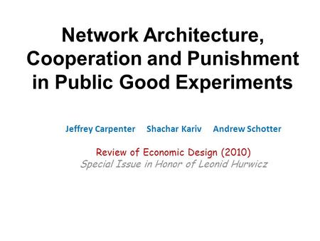 Network Architecture, Cooperation and Punishment in Public Good Experiments Jeffrey Carpenter Shachar Kariv Andrew Schotter Review of Economic Design (2010)