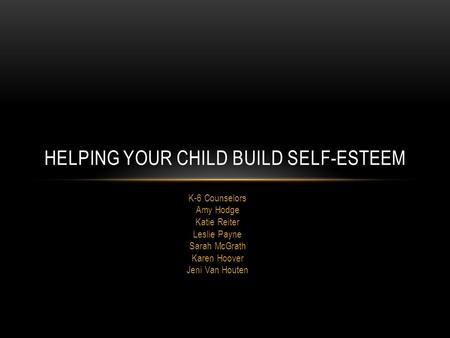 K-6 Counselors Amy Hodge Katie Reiter Leslie Payne Sarah McGrath Karen Hoover Jeni Van Houten HELPING YOUR CHILD BUILD SELF-ESTEEM.