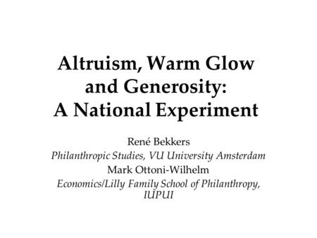 Altruism, Warm Glow and Generosity: A National Experiment René Bekkers Philanthropic Studies, VU University Amsterdam Mark Ottoni-Wilhelm Economics/Lilly.