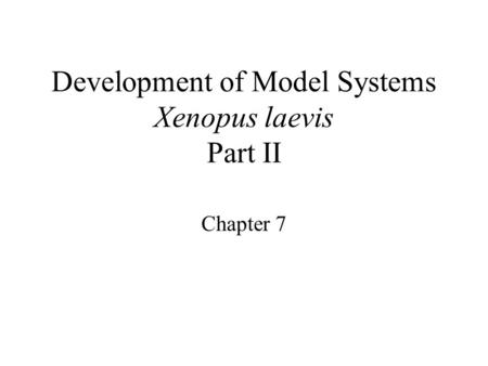 Development of Model Systems Xenopus laevis Part II Chapter 7.