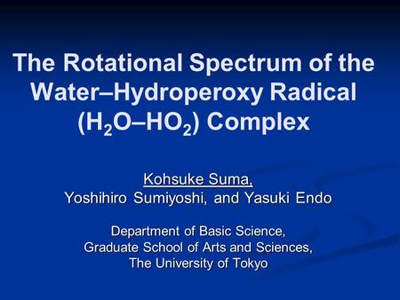 The Rotational Spectrum of the Water–Hydroperoxy Radical (H 2 O–HO 2 ) Complex Kohsuke Suma, Yoshihiro Sumiyoshi, and Yasuki Endo Department of Basic Science,