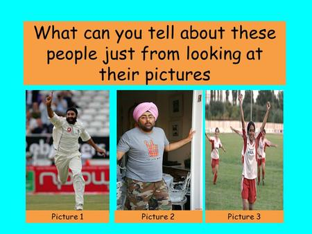 What can you tell about these people just from looking at their pictures Picture 1Picture 2Picture 3.