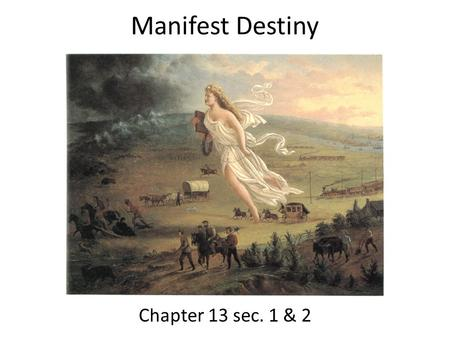 Manifest Destiny Chapter 13 sec. 1 & 2. Mountain Men Mountain men were tough and resourceful – Live most of the year alone – Trapped small animal Beaver.