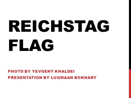 REICHSTAG FLAG PHOTO BY YEVGENY KHALDEI PRESENTATION BY LUQMAAN BOKHARY.