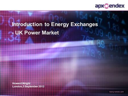 Howard Wright London, 5 September 2012 Introduction to Energy Exchanges - UK Power Market.
