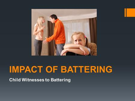 IMPACT OF BATTERING Child Witnesses to Battering.