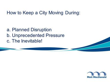 How to Keep a City Moving During: a. Planned Disruption b. Unprecedented Pressure c. The Inevitable!