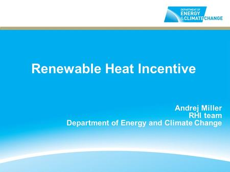 Renewable Heat Incentive Andrej Miller RHI team Department of Energy and Climate Change.