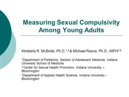 Measuring Sexual Compulsivity Among Young Adults Kimberly R. McBride, Ph.D. 1,2 & Michael Reece, Ph.D., MPH 2,3 1 Department of Pediatrics, Section of.