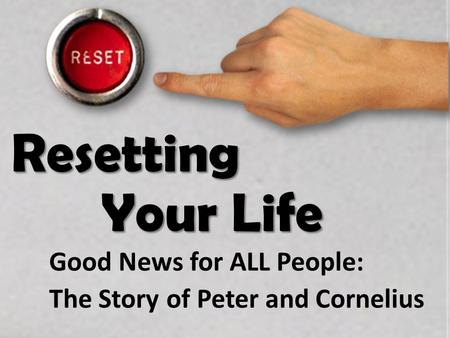 Resetting Your Life Good News for ALL People: The Story of Peter and Cornelius.