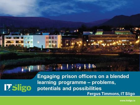 Engaging prison officers on a blended learning programme – problems, potentials and possibilities Fergus Timmons, IT Sligo.