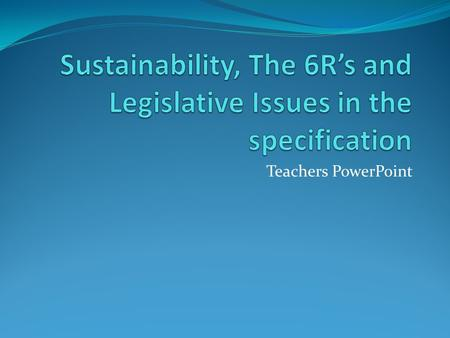 Teachers PowerPoint. Sustainability and Legislative Issues This part of the specification is about knowing that sustainability and environmental issues,