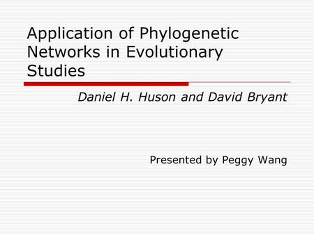 Application of Phylogenetic Networks in Evolutionary Studies Daniel H. Huson and David Bryant Presented by Peggy Wang.
