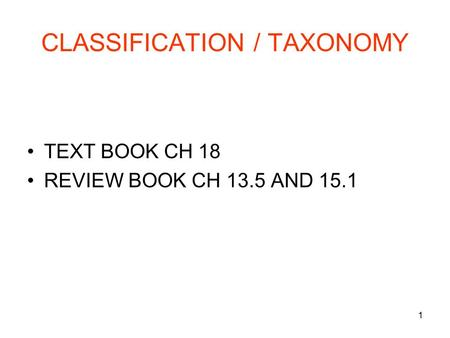 1 CLASSIFICATION / TAXONOMY TEXT BOOK CH 18 REVIEW BOOK CH 13.5 AND 15.1.