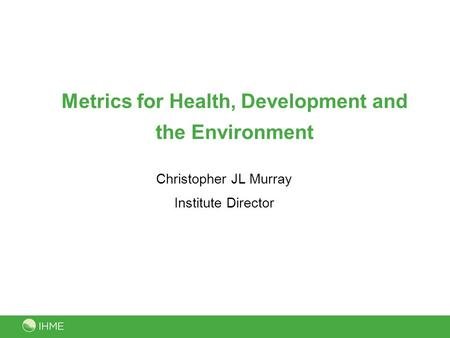 Metrics for Health, Development and the Environment Christopher JL Murray Institute Director.