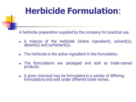 Herbicide Formulation: A herbicide preparation supplied by the company for practical use. A mixture of the herbicide (Active ingredient), solvent(s), diluent(s)
