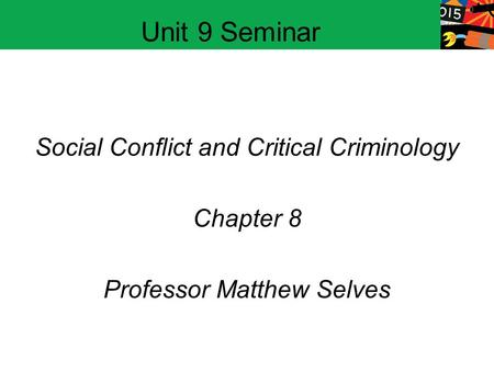 Social Conflict and Critical Criminology Chapter 8 Professor Matthew Selves Unit 9 Seminar.
