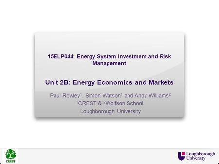 15ELP044: Energy System Investment and Risk Management Unit 2B: Energy Economics and Markets Paul Rowley 1, Simon Watson 1 and Andy Williams 2 1 CREST.