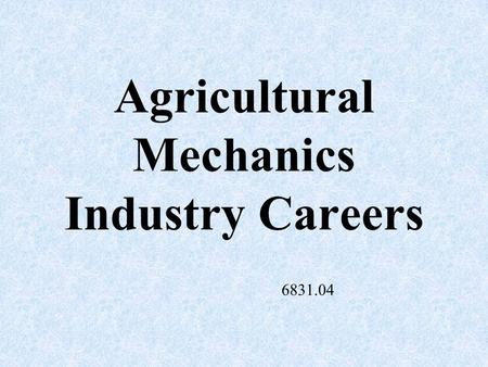 Agricultural Mechanics Industry Careers 6831.04 Agricultural Engineer –Designs tractors and agricultural machines.