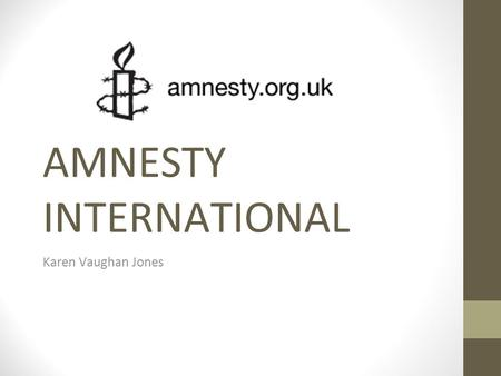 AMNESTY INTERNATIONAL Karen Vaughan Jones. Background  Launched in 1961 by Peter Beneson, a British lawyer, after reading about two Portuguese students.