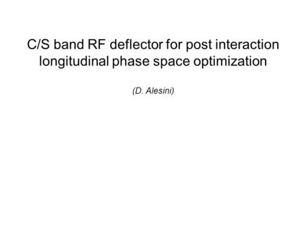 C/S band RF deflector for post interaction longitudinal phase space optimization (D. Alesini)