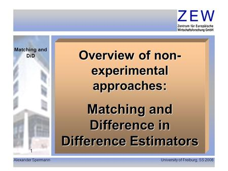 Alexander Spermann University of Freiburg, SS 2008 Matching and DiD 1 Overview of non- experimental approaches: Matching and Difference in Difference Estimators.