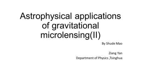 Astrophysical applications of gravitational microlensing(II) By Shude Mao Ziang Yan Department of Physics,Tsinghua.