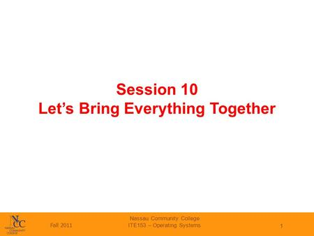 Fall 2011 Nassau Community College ITE153 – Operating Systems 1 Session 10 Let's Bring Everything Together.