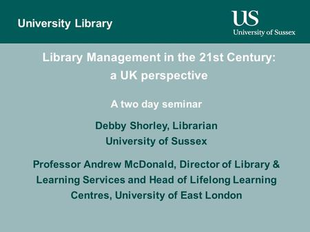 Author University Library Library Management in the 21st Century: a UK perspective A two day seminar Debby Shorley, Librarian University of Sussex Professor.