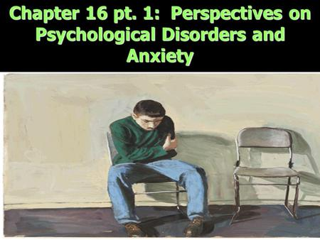 Chapter 16 pt. 1: Perspectives on Psychological Disorders and Anxiety.