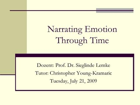 Narrating Emotion Through Time Dozent: Prof. Dr. Sieglinde Lemke Tutor: Christopher Young-Kramaric Tuesday, July 21, 2009.