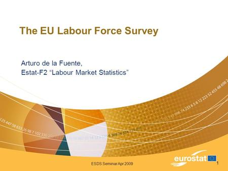 "ESDS Seminar Apr 2009 1 The EU Labour Force Survey Arturo de la Fuente, Estat-F2 ""Labour Market Statistics"""