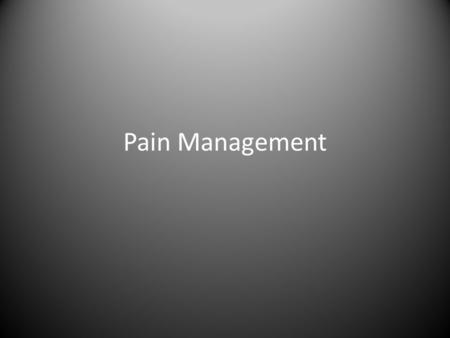 Pain Management. What is Pain? How do you define pain? Is pain consistent? Can you always tell how much pain someone is in? How do you manage pain?