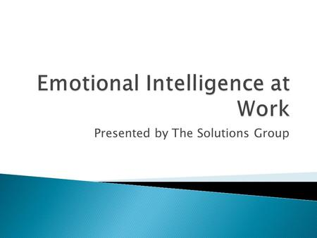 Presented by The Solutions Group. Per Wikipedia –  Emotional intelligence is the capacity of individuals to recognize their own, and other people's emotions,