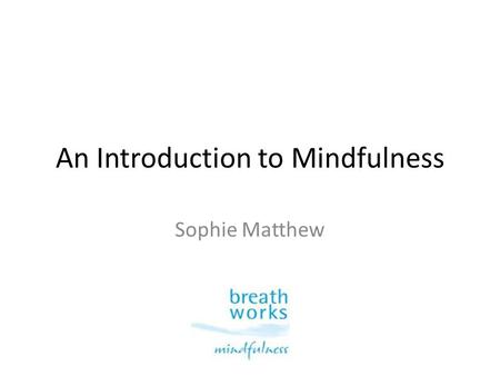 An Introduction to Mindfulness Sophie Matthew. A brief experience of mindfulness.