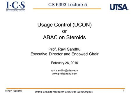 1 Usage Control (UCON) or ABAC on Steroids Prof. Ravi Sandhu Executive Director and Endowed Chair February 26, 2016