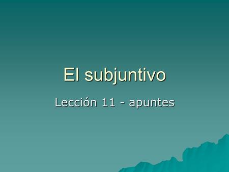 El subjuntivo Lección 11 - apuntes. Uses of the subjunctive mood  The subjunctive mood is used to express actions and events that convey a significant.