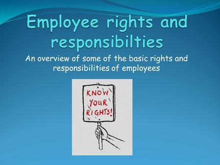 An overview of some of the basic rights and responsibilities of employees.